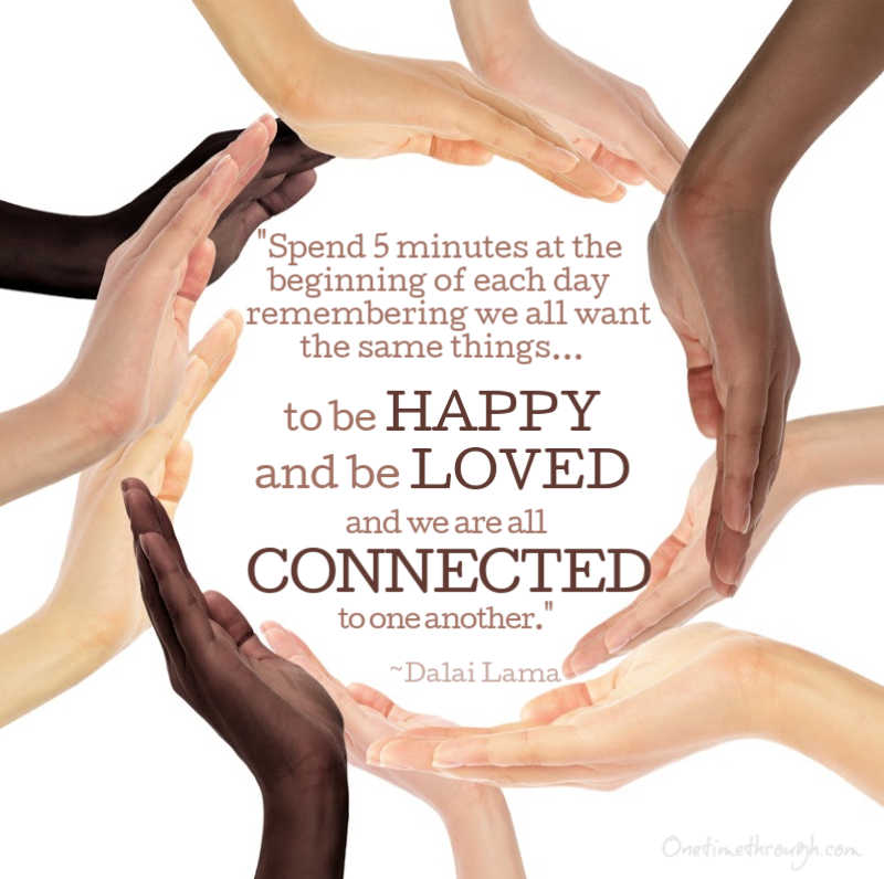 Dalai Lama quote that says: Spend 5 minutes at the beginning of each day remembering that we all want the same things, to be happy and be loved, and we are all connected to one another.